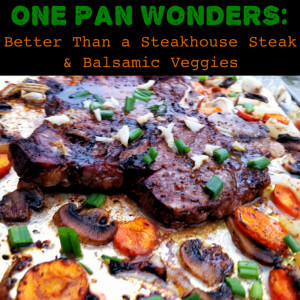 One Pan Wonders: Better Than a Steakhouse Steak and Balsamic Veggies